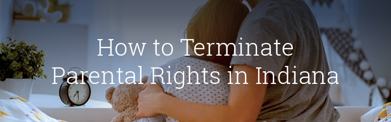 How to Terminate Parental Rights in Indiana